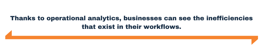 Thanks to operational analytics, businesses can see the inefficiencies that exist in their workflows.